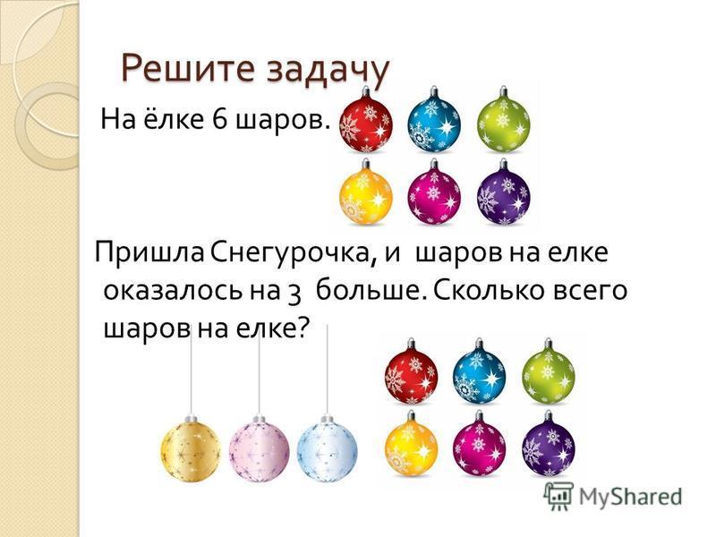 Решите задачу На ёлке 6 шаров. Пришла Снегурочка, и шаров на елке оказалось на 3 больше. Сколько всего шаров на елке ?