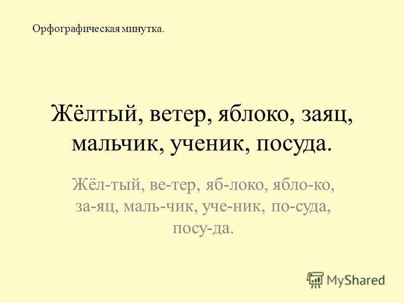 Жёлтый, ветер, яблоко, заяц, мальчик, ученик, посуда. Жёл-тый, ве-тер, яб-локо, ябло-ко, за-яц, маль-чик, уче-ник, по-суда, посу-да. Орфографическая минутка.