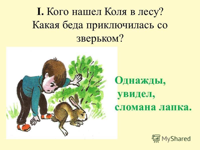 I. Кого нашел Коля в лесу? Какая беда приключилась со зверьком? Однажды, увидел, сломана лапка.