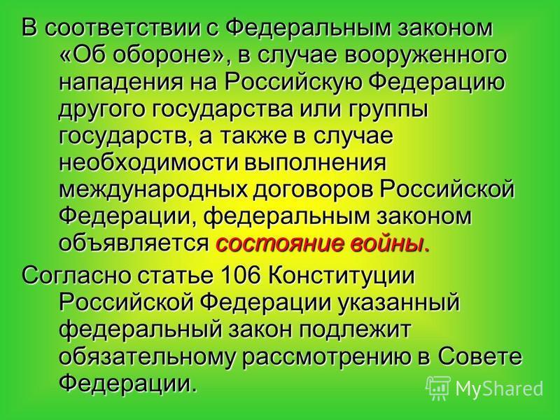 В соответствии с Федеральным законом «Об обороне», в случае вооруженного нападения на Российскую Федерацию другого государства или группы государств, а также в случае необходимости выполнения международных договоров Российской Федерации, федеральным