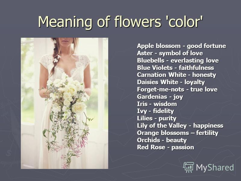 Meaning of flowers 'color' Apple blossom - good fortune Aster - symbol of love Bluebells - everlasting love Blue Violets - faithfulness Carnation White - honesty Daisies White - loyalty Forget-me-nots - true love Gardenias - joy Iris - wisdom Ivy - f