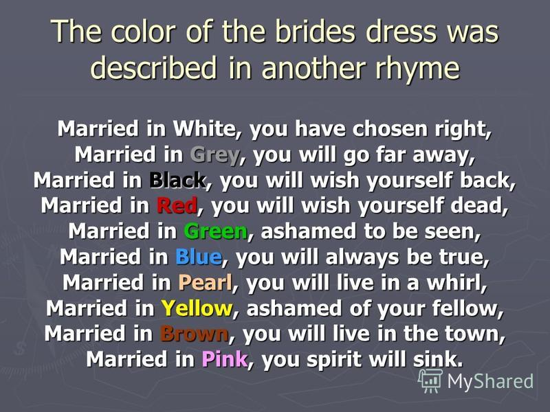 The color of the brides dress was described in another rhyme Married in White, you have chosen right, Married in Grey, you will go far away, Married in Black, you will wish yourself back, Married in Red, you will wish yourself dead, Married in Green,