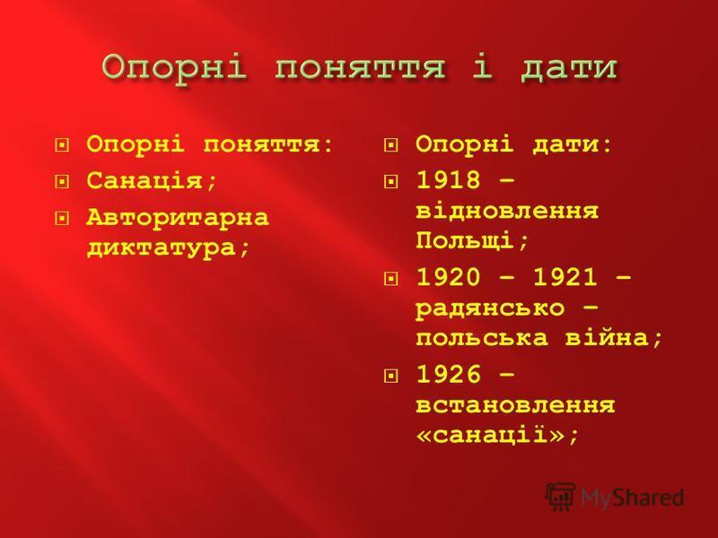 Опорні поняття: Санація; Авторитарна диктатура; Опорні дати: 1918 – відновлення Польщі; 1920 – 1921 – радянсько – польська війна; 1926 – встановлення «санації»;