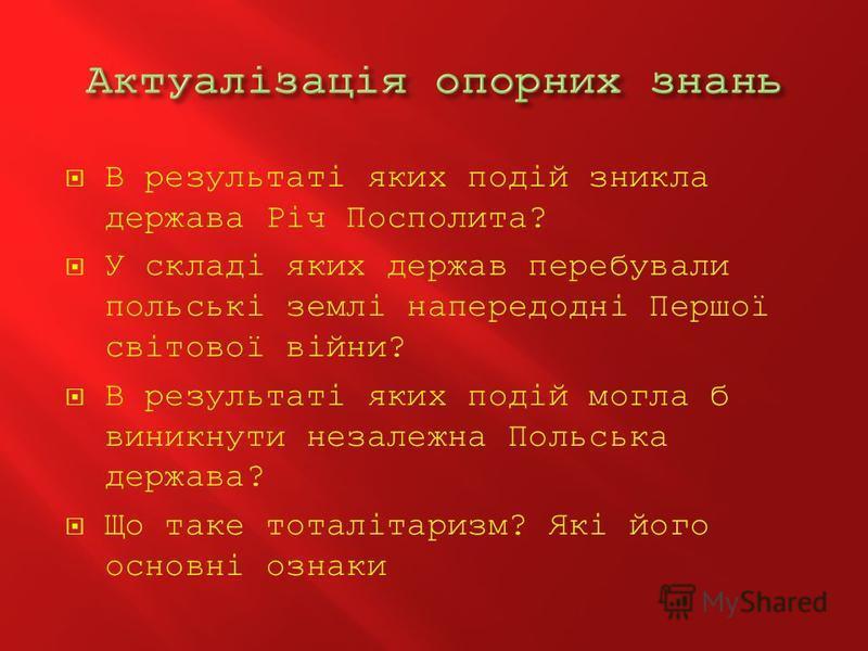 В результаті яких подій зникла держава Річ Посполита? У складі яких держав перебували польські землі напередодні Першої світової війни? В результаті яких подій могла б виникнути незалежна Польська держава? Що таке тоталітаризм? Які його основні ознак