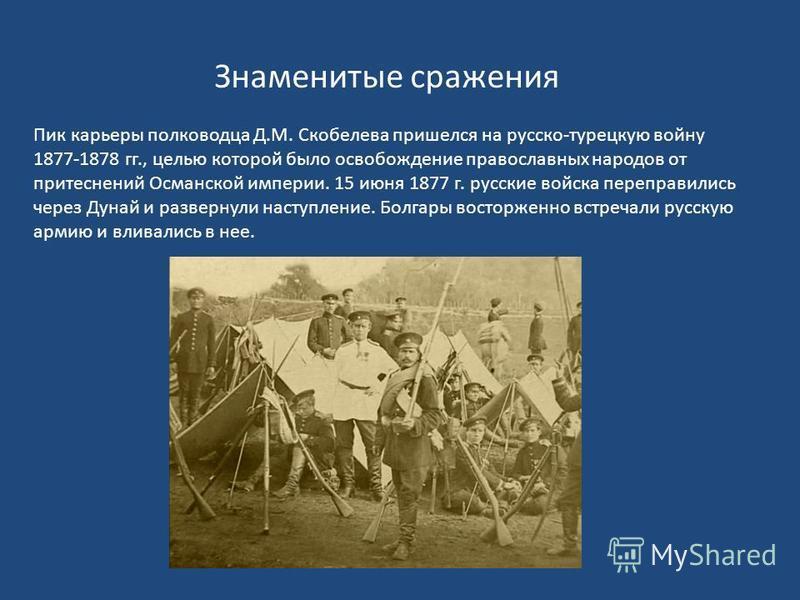 Знаменитые сражения Пик карьеры полководца Д.М. Скобелева пришелся на русско-турецкую войну 1877-1878 гг., целью которой было освобождение православных народов от притеснений Османской империи. 15 июня 1877 г. русские войска переправились через Дунай