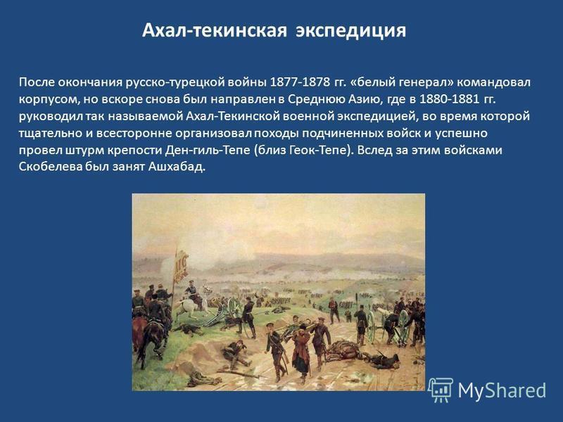 После окончания русско-турецкой войны 1877-1878 гг. «белый генерал» командовал корпусом, но вскоре снова был направлен в Среднюю Азию, где в 1880-1881 гг. руководил так называемой Ахал-Текинской военной экспедицией, во время которой тщательно и всест