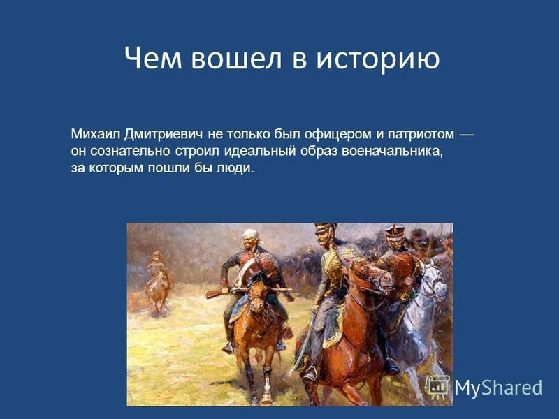 Чем вошел в историю Михаил Дмитриевич не только был офицером и патриотом он сознательно строил идеальный образ военачальника, за которым пошли бы люди.