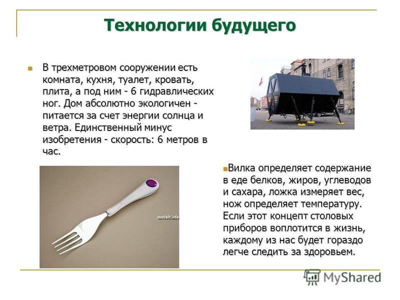 Технологии будущего В трехметровом сооружении есть комната, кухня, туалет, кровать, плита, а под ним - 6 гидравлических ног. Дом абсолютно экологичен - питается за счет энергии солнца и ветра. Единственный минус изобретения - скорость: 6 метров в час