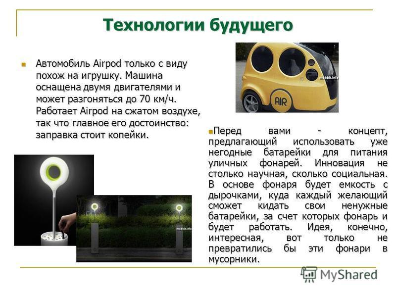 Технологии будущего Автомобиль Airpod только с виду похож на игрушку. Машина оснащена двумя двигателями и может разгоняться до 70 км/ч. Работает Airpod на сжатом воздухе, так что главное его достоинство: заправка стоит копейки. Автомобиль Airpod толь
