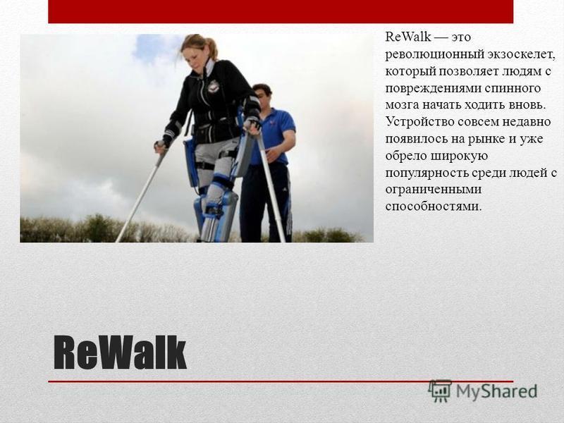 ReWalk ReWalk это революционный экзоскелет, который позволяет людям с повреждениями спинного мозга начать ходить вновь. Устройство совсем недавно появилось на рынке и уже обрело широкую популярность среди людей с ограниченными способностями.