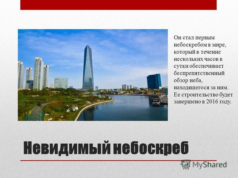 Невидимый небоскреб Он стал первым небоскребом в мире, который в течение нескольких часов в сутки обеспечивает беспрепятственный обзор неба, находящегося за ним. Ее строительство будет завершено в 2016 году.