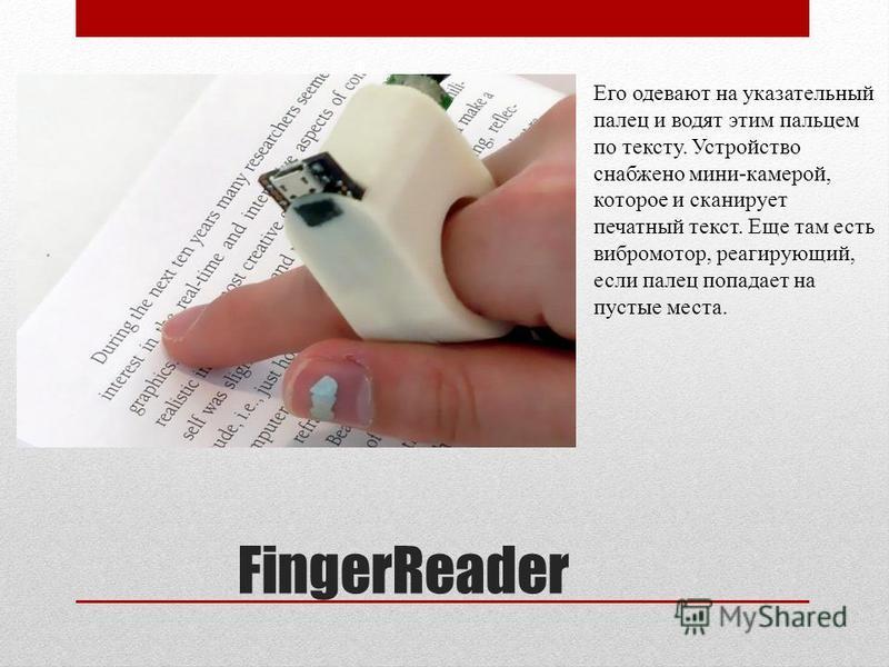 FingerReader Его одевают на указательный палец и водят этим пальцем по тексту. Устройство снабжено мини-камерой, которое и сканирует печатный текст. Еще там есть вибромотор, реагирующий, если палец попадает на пустые места.