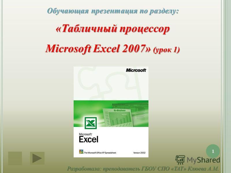Обучающая презентация по разделу: «Табличный процессор Microsoft Excel 2007» (урок 1) Разработала: преподаватель ГБОУ СПО «ТАТ» Клюева А.М. 1