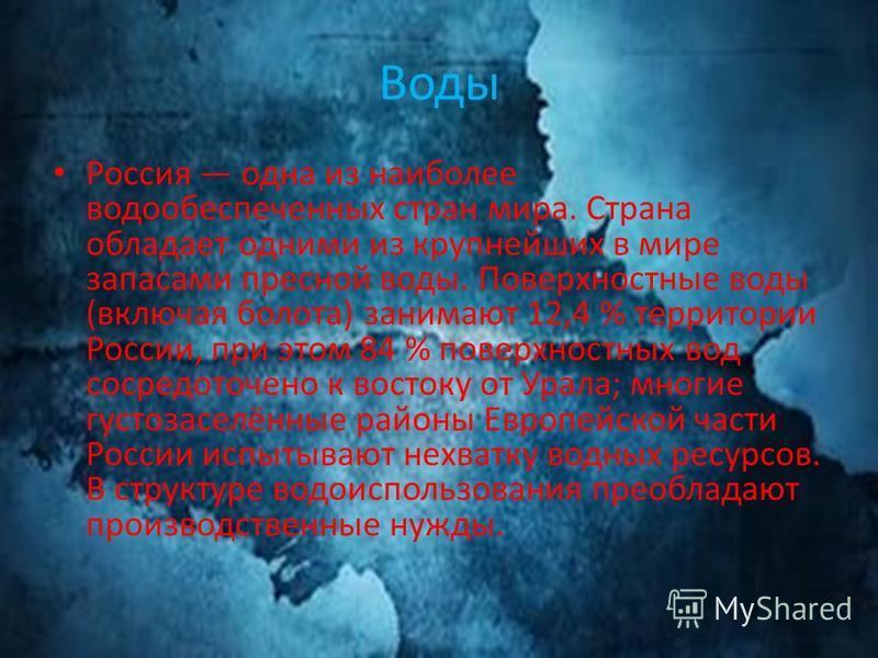 Воды Россия одна из наиболее вода обеспеченных стран мира. Страна обладает одними из крупнейших в мире запасами пресной воды. Поверхностные воды (включая болота) занимают 12,4 % территории России, при этом 84 % поверхностных вод сосредоточено к восто