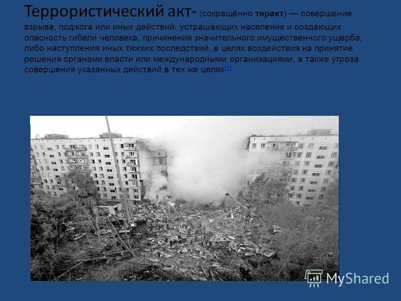Террористический акт- (сокращённо теракт) совершение взрыва, поджога или иных действий, устрашающих население и создающих опасность гибели человека, причинения значительного имущественного ущерба, либо наступления иных тяжких последствий, в целях воз