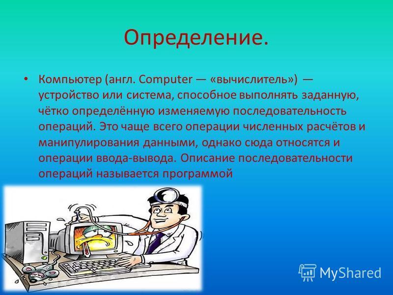 Определение. Компьютер (англ. Computer «вычислитель») устройство или система, способное выполнять заданную, чётко определённую изменяемую последовательность операций. Это чаще всего операции численных расчётов и манипулирования данными, однако сюда о