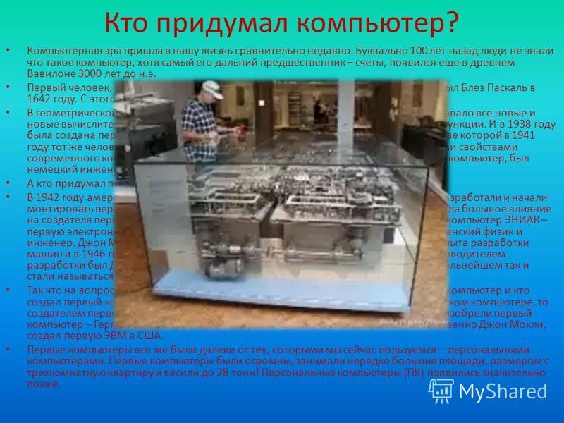 Кто придумал компьютер? Компьютерная эра пришла в нашу жизнь сравнительно недавно. Буквально 100 лет назад люди не знали что такое компьютер, хотя самый его дальний предшественник – счеты, появился еще в древнем Вавилоне 3000 лет до н.э. Первый челов