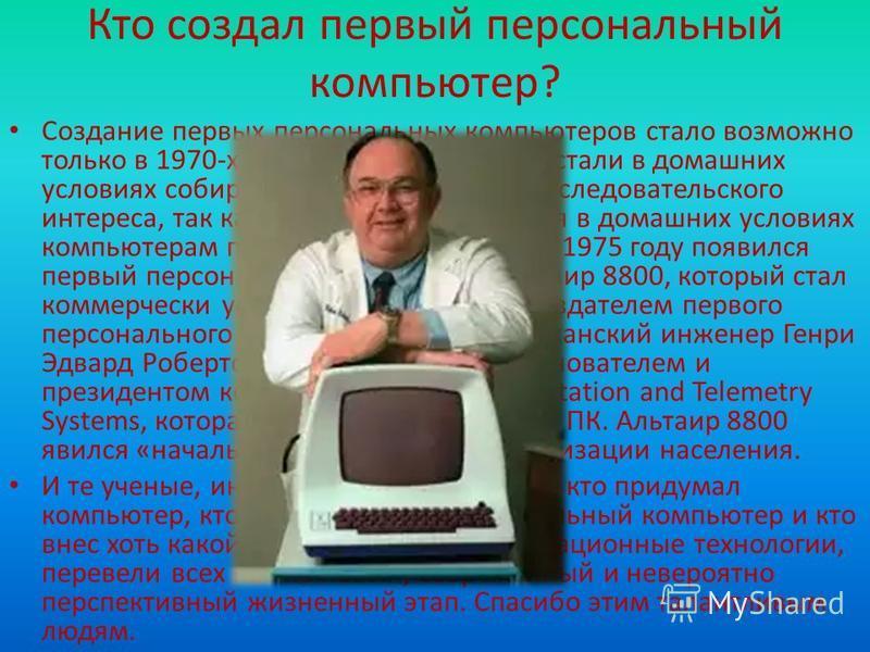 Кто создал первый персональный компьютер? Создание первых персональных компьютеров стало возможно только в 1970-х годах. Некоторые люди стали в домашних условиях собирать компьютеры ради исследовательского интереса, так как полезного применения в дом