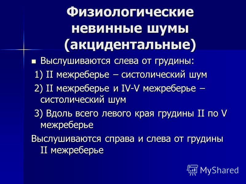 Физиологические невинные шумы (акцидентальные) Выслушиваются слева от грудины: Выслушиваются слева от грудины: 1) II межреберье – систолический шум 1) II межреберье – систолический шум 2) II межреберье и IV-V межреберье – систолический шум 2) II межр