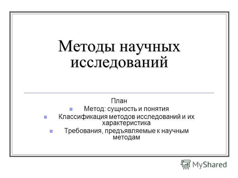 Методы научных исследований План Метод: сущность и понятия Классификация методов исследований и их характеристика Требования, предъявляемые к научным методам