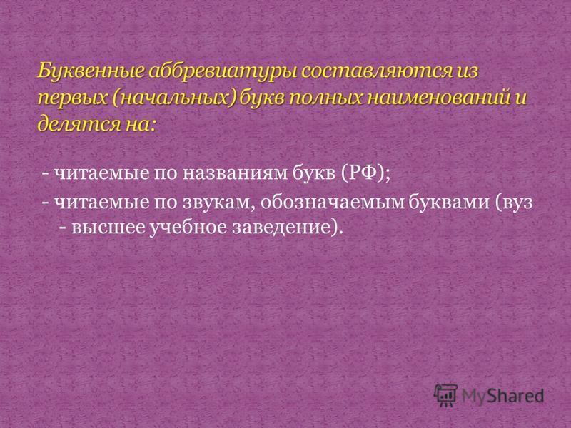 - читаемые по названиям букв (РФ); - читаемые по звукам, обозначаемым буквами (вуз - высшее учебное заведение).