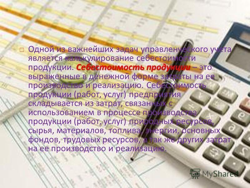 Себестоимость продукции Одной из важнейших задач управленческого учета является калькулирование себестоимости продукции. Себестоимость продукции – это выраженные в денежной форме затраты на ее производство и реализацию. Себестоимость продукции ( рабо