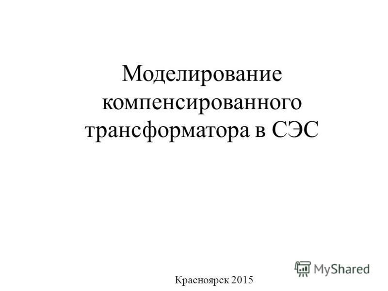 Моделирование компенсированного трансформатора в СЭС Красноярск 2015
