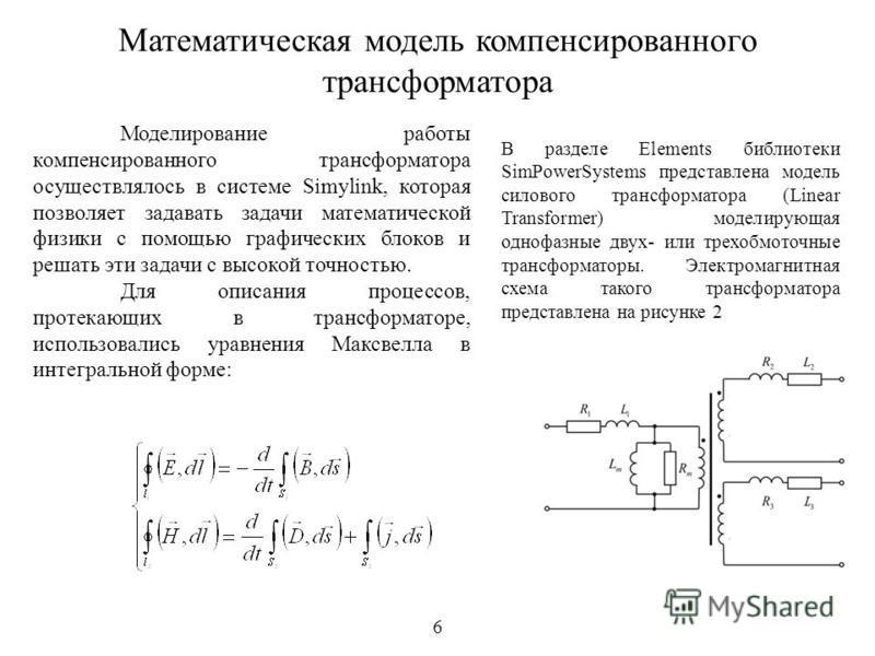 6 Математическая модель компенсированного трансформатора В разделе Elements библиотеки SimPowerSystems представлена модель силового трансформатора (Linear Transformer) моделирующая однофазные двух- или трехобмоточные трансформаторы. Электромагнитная