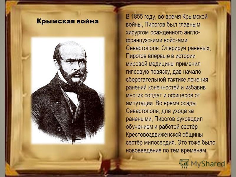 В 1855 году, во время Крымской войны, Пирогов был главным хирургом осаждённого англо- французскими войсками Севастополя. Оперируя раненых, Пирогов впервые в истории мировой медицины применил гипсовую повязку, дав начало сберегательной тактике лечения