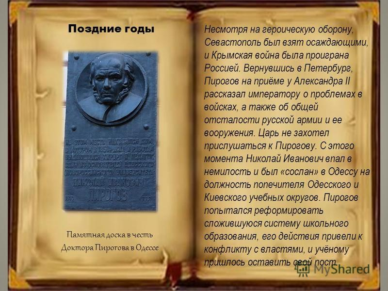 Поздние годы Несмотря на героическую оборону, Севастополь был взят осаждающими, и Крымская война была проиграна Россией. Вернувшись в Петербург, Пирогов на приёме у Александра II рассказал императору о проблемах в войсках, а также об общей отсталости