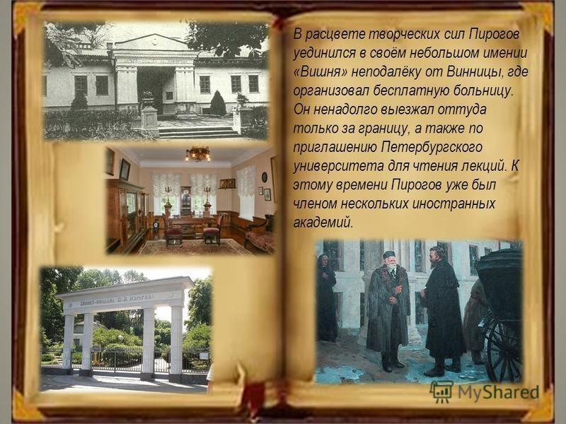 В расцвете творческих сил Пирогов уединился в своём небольшом имении «Вишня» неподалёку от Винницы, где организовал бесплатную больницу. Он ненадолго выезжал оттуда только за границу, а также по приглашению Петербургского университета для чтения лекц