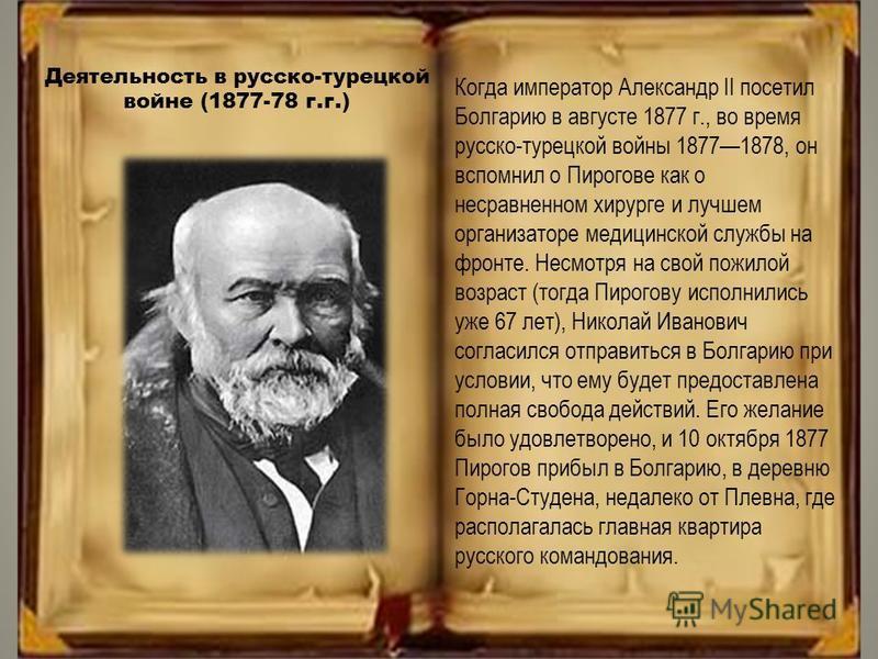 Когда император Александр II посетил Болгарию в августе 1877 г., во время русско-турецкой войны 18771878, он вспомнил о Пирогове как о несравненном хирурге и лучшем организаторе медицинской службы на фронте. Несмотря на свой пожилой возраст (тогда Пи