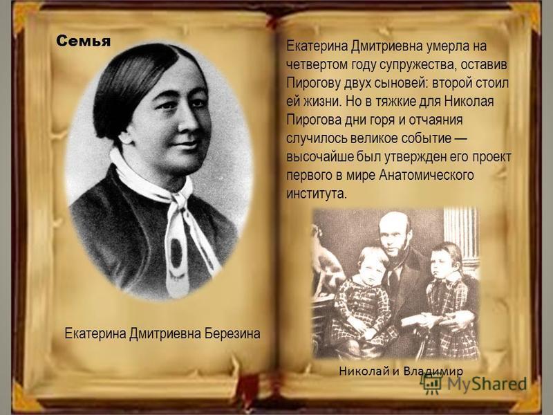 Екатерина Дмитриевна Березина Екатерина Дмитриевна умерла на четвертом году супружества, оставив Пирогову двух сыновей: второй стоил ей жизни. Но в тяжкие для Николая Пирогова дни горя и отчаяния случилось великое событие высочайше был утвержден его