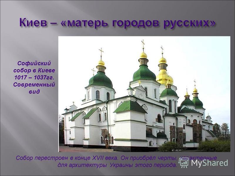 Софийский собор в Киеве 1017 – 1037 гг. Современный вид Собор перестроен в конце XVII века. Он приобрёл черты, характерные для архитектуры Украины этого периода.