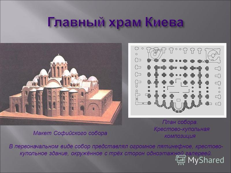 Макет Софийского собора План собора. Крестово-купольная композиция В первоначальном виде собор представлял огромное пятинефное, крестово- купольное здание, окружённое с трёх сторон одноэтажной галереей.