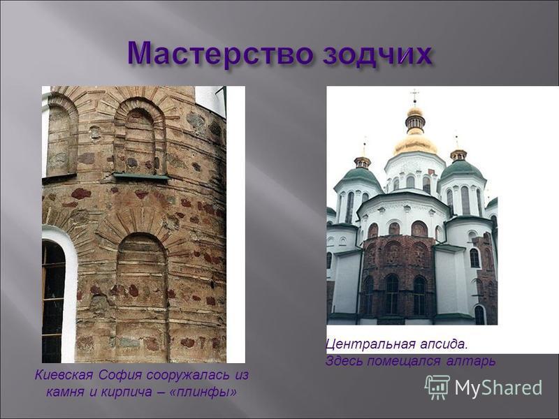 Киевская София сооружалась из камня и кирпича – «плинфы» Центральная апсида. Здесь помещался алтарь