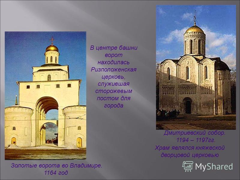 Золотые ворота во Владимире. 1164 год Дмитриевский собор. 1194 – 1197 гг. В центре башни ворот находилась Ризположенская церковь, служившая сторожевым постом для города Храм являлся княжеской дворцовой церковью