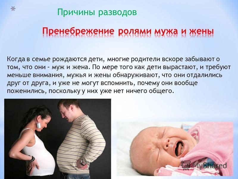 * Причины разводов Когда в семье рождаются дети, многие родители вскоре забывают о том, что они – муж и жена. По мере того как дети вырастают, и требуют меньше внимания, мужья и жены обнаруживают, что они отдалились друг от друга, и уже не могут вспо