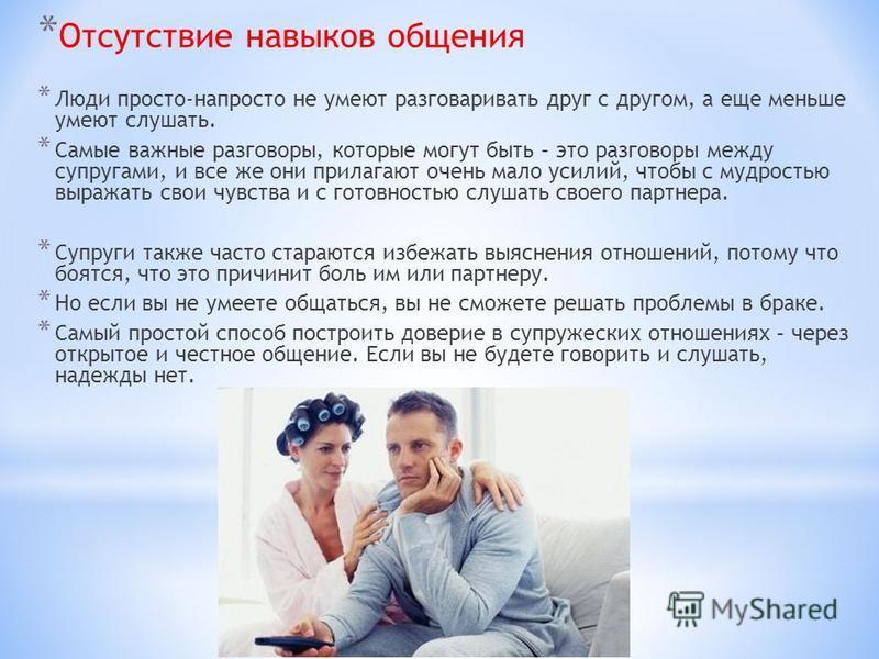 * Отсутствие навыков общения * Люди просто-напросто не умеют разговаривать друг с другом, а еще меньше умеют слушать. * Самые важные разговоры, которые могут быть – это разговоры между супругами, и все же они прилагают очень мало усилий, чтобы с мудр