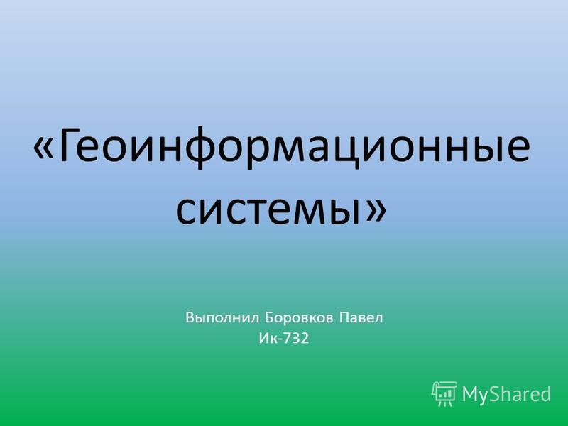 «Геоинформационные системы» Выполнил Боровков Павел Ик-732