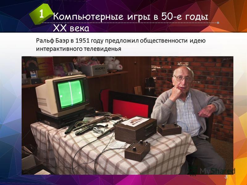 Компьютерные игры в 50-е годы XX века 1 3 Ральф Баэр в 1951 году предложил общественности идею интерактивного телевиденья