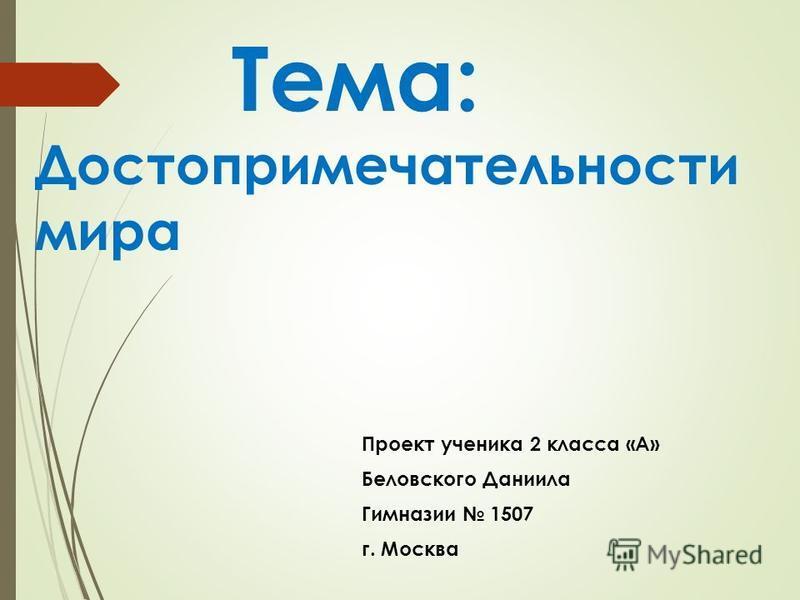 Тема: Достопримечательности мира Проект ученика 2 класса «А» Беловского Даниила Гимназии 1507 г. Москва