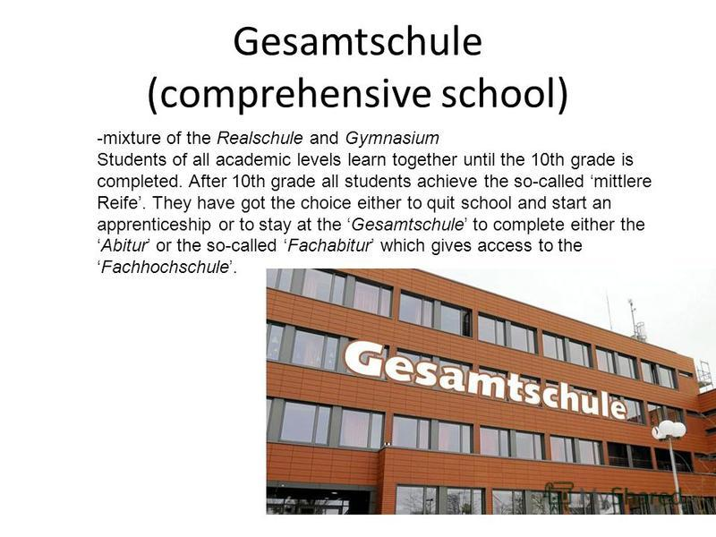 Gesamtschule (comprehensive school) -mixture of the Realschule and Gymnasium Students of all academic levels learn together until the 10th grade is completed. After 10th grade all students achieve the so-called mittlere Reife. They have got the choic