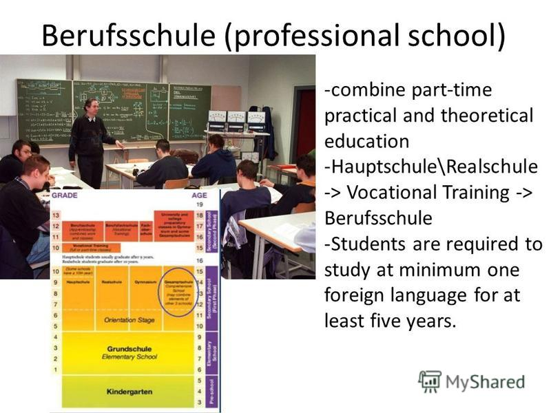 Berufsschule (professional school) -combine part-time practical and theoretical education -Hauptschule\Realschule -> Vocational Training -> Berufsschule -Students are required to study at minimum one foreign language for at least five years.