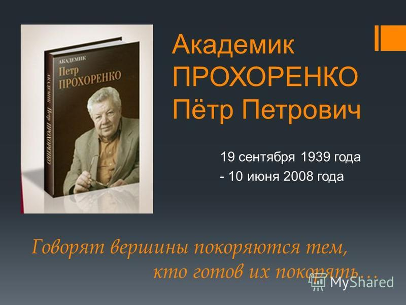 Академик ПРОХОРЕНКО Пётр Петрович 19 сентября 1939 года - 10 июня 2008 года Говорят вершины покоряются тем, кто готов их покорять…