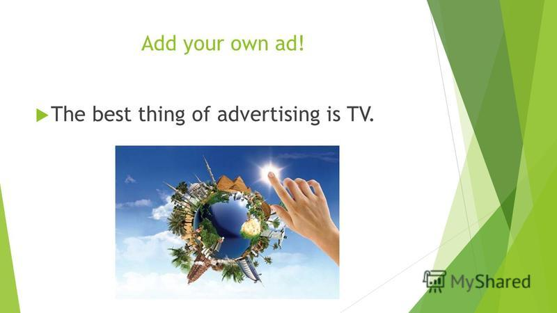 Add your own ad! The best thing of advertising is TV.
