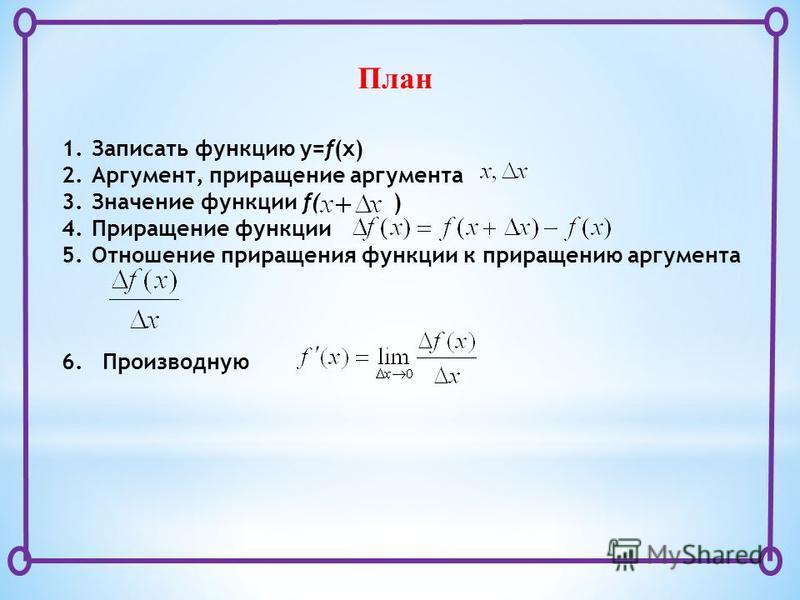 План 1. Записать функцию y=f(x) 2.Аргумент, приращение аргумента 3. Значение функции f( ) 4. Приращение функции 5. Отношение приращения функции к приращению аргумента 6. Производную