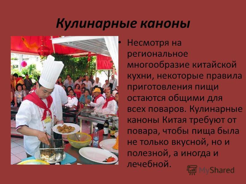 Кулинарные каноны Несмотря на региональное многообразие китайской кухни, некоторые правила приготовления пищи остаются общими для всех поваров. Кулинарные каноны Китая требуют от повара, чтобы пища была не только вкусной, но и полезной, а иногда и ле