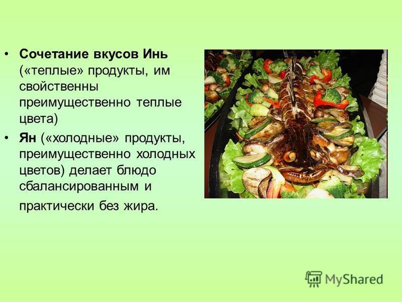 Сочетание вкусов Инь («теплые» продукты, им свойственны преимущественно теплые цвета) Ян («холодные» продукты, преимущественно холодных цветов) делает блюдо сбалансированным и практически без жира.