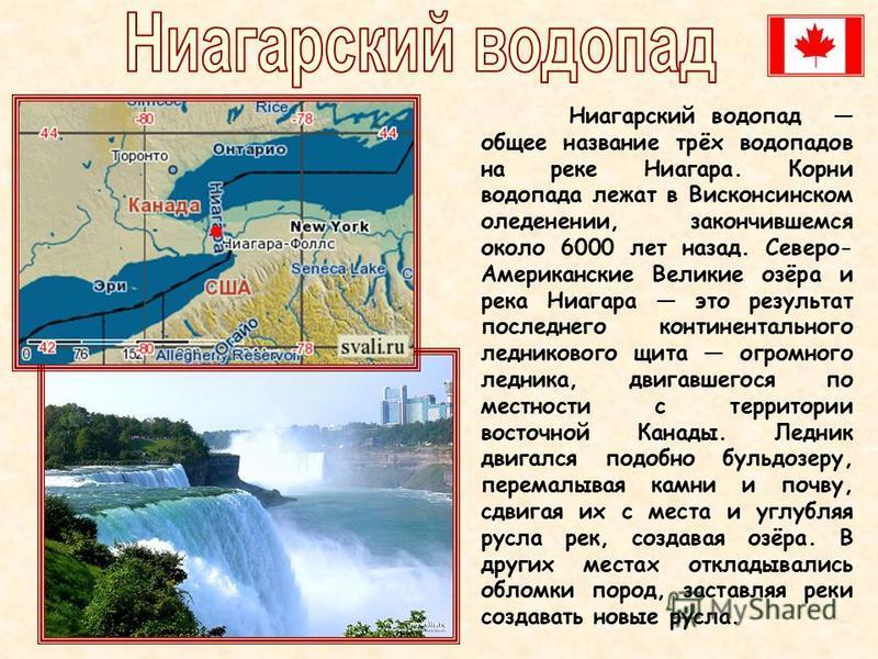 Ниагарский водопад общее название трёх водопадов на реке Ниагара. Корни водопада лежат в Висконсинском оледенении, закончившемся около 6000 лет назад. Северо- Американские Великие озёра и река Ниагара это результат последнего континентального леднико